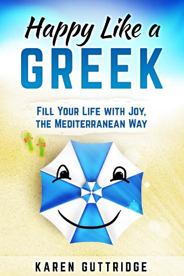 Happy Like a Greek - Fill Your Life with Joy, the Mediterranean Way