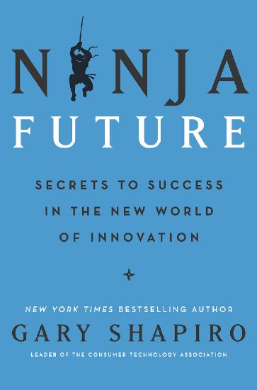 Ninja Future  Secrets to Success in the New World of Innovation by Gary Shapiro