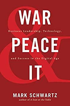 War and Peace and IT  Business Leadership, Technology, and Success in the Digital Age by Mark Sch...