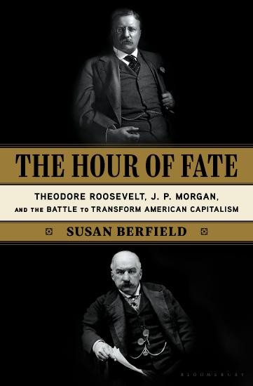 The Hour of Fate  Theodore Roosevelt, J P  Morgan, and the Battle to Transform American Capitalis...