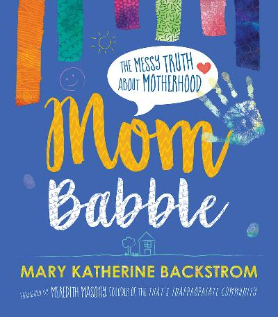 Mom Babble  The Messy Truth about Motherhood by Mary Katherine Backstrom