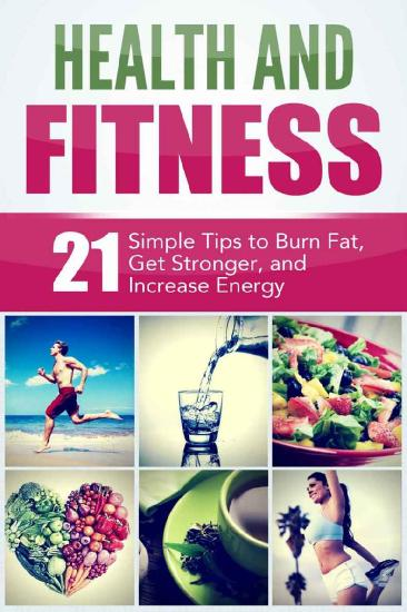 Health and Fitness - 21 Simple Tips to Burn Fat, Get Stronger, and Increase Energy
